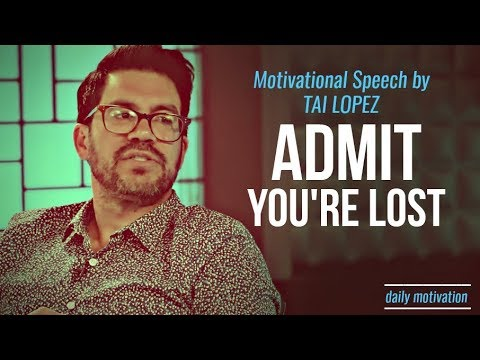 Tai Lopez – Admit You're Lost | MOTIVATIONAL SPEECH | SUCCESS MOTIVATION | SO INSPIRING!